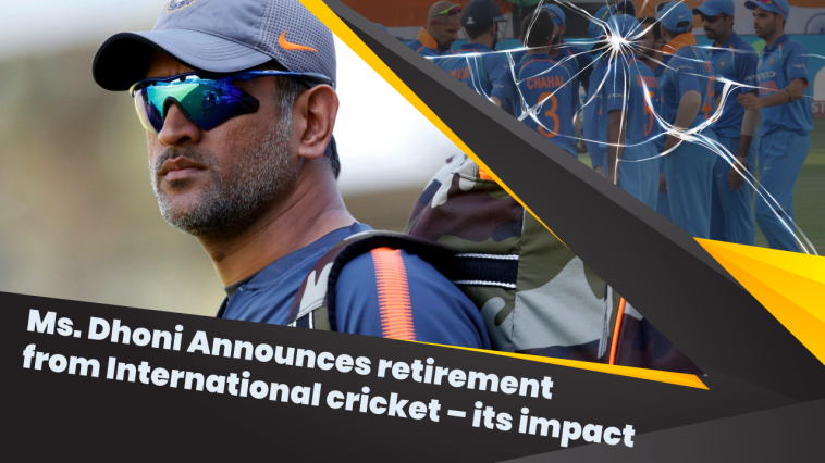 Ms. Dhoni Announces retirement from International cricket – its impact